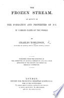 The Frozen Stream  an Account of the Formation and Properties of Ice  in Various Parts of the World