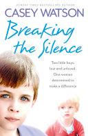 Breaking the Silence: Two little boys, lost and unloved. One foster carer determined to make a difference. Story Of Two Deeply Troubled Boys