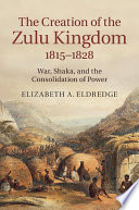 The Creation Of The Zulu Kingdom, 1815–1828 : in south africa in the early nineteenth...