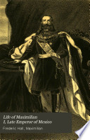Life of Maximilian I, Late Emperor of Mexico