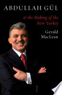 Abdullah Gul and the Making of the New Turkey Abdullah Gul Himself As Well As His