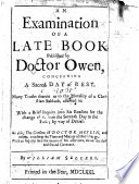 An Examination Of A Late Book Published By Doctor Owen Concerning A Sacred Day Of Rest With A Brief Inquiry Into His Reasons For The Change Of It From The Seventh Day To The First By Way Of Denial As Also The Consent Of Doctor Heylin And Others Touching The Time And Manner Of That Change Etc A Postscript By Way Of An Appendix In A Brief Answer To A Late Book Written By Mr R Baxter Upon The Same Subject  book