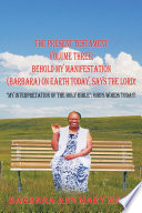 THE PRESENT TESTAMENT VOLUME THREE: BEHOLD MY MANIFESTATION (BARBARA) ON EARTH TODAY, SAYS THE LORD!