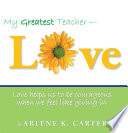 My Greatest Teacher Love Love Helps Us To Be Courageous When We Feel Like Giving In