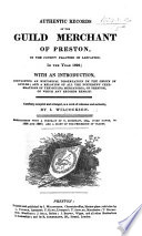 Authentic records of the Guild Merchant of Preston     in the year 1822  with an introduction  containing an historical dissertation on the origin of Guilds  and a relation of all the different celebrations of the Guilda Mercatoria  of Preston  of which any records remain