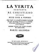 La verita scoperta al christiano intorno alle cose presenti; dal rev. p.d. Bartolomeo Canale ... Opera vtile ad ogni stato do persone. ... Parte prima [-seconda]