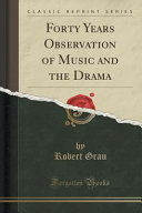 Forty Years Observation of Music and the Drama  Classic Reprint