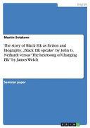 The Story of Black Elk as Fiction and Biography   Black Elk Speaks  by John G  Neihardt Versus  The Heartsong of Charging Elk  by James Welch