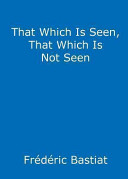 That Which Is Seen  That Which Is Not Seen