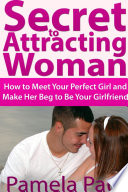 Secret to Attracting Woman  How to Meet Your Perfect Girl and Make Her Beg to Be Your Girlfriend