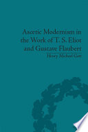 Ascetic Modernism In The Work Of T S Eliot And Gustave Flaubert book