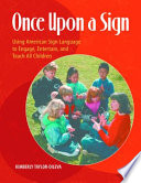 Once Upon a Sign  Using American Sign Language to Engage  Entertain  and Teach All Children
