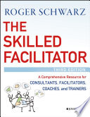 The Skilled Facilitator: A Comprehensive Resource for Consultants, Facilitators, Managers, Trainers, and Coaches, Third Edition