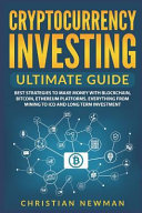 Cryptocurrency Investing Ultimate Guide Best Strategies To Make Money With Blockchain Bitcoin Ethereum Platforms Everything From Mining To Ico And