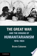 The Great War and the origins of Humanitarianism, 1918-1924 / Bruno Cabanes.