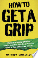 How to Get a Grip   Forget namby pampy  wishy washy  self help drivel  This is the book you need