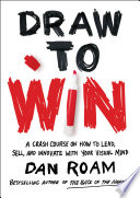 Draw to Win: Dan Roam's Crash Course on How to Lead, Sell, and Innovate with Your Visual Mind