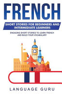 French Short Stories for Beginners and Intermediate Learners: Engaging Short Stories to Learn French and Build Your Vocabulary