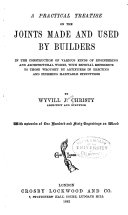 A Practical Treatise on the Joints Made and Used by Builders in the Construction of Various Kinds of Engineering and Architectural Works