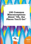 100 Common Misconceptions about Oh, the Places You'll Go!