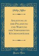Anleitung zu der Pflanzung und Wartung der Vornehmsten Küchengewächse (Classic Reprint)