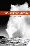 The Mastery of Destiny  Annotated with Biography about James Allen
