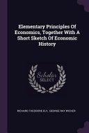 Elementary Principles of Economics, Together with a Short Sketch of Economic History Culturally Important And Is Part