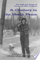 A Century in the North Peace  The Life and Times of Anne and John Callison