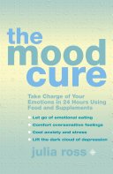 The Mood Cure Take Charge Of Your Emotions In 24 Hours Using Food And Supplements