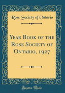 Year Book Of The Rose Society Of Ontario, 1927 (Classic Reprint) : 1927 we hear complaints on every side of...