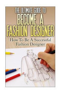 The Ultimate Guide to Become a Fashion Designer