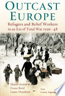 Outcast Europe Refugees and Relief Workers in an Era of Total War 1936-48