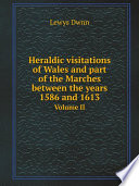 Heraldic visitations of Wales and part of the Marches between the years 1586 and 1613