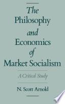 The Philosophy and Economics of Market Socialism