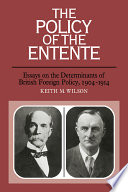 The Policy of the Entente Essays on the Determinants of British Foreign Policy, 1904-1914
