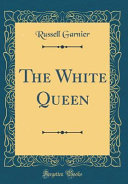 The White Queen  Classic Reprint