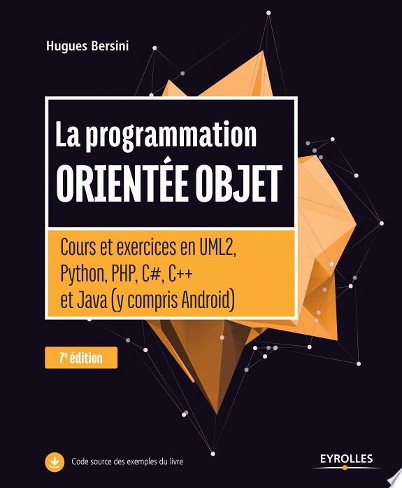 La programmation orientée objet : cours et exercices en UML2, Python, PHP, C#, C   et Java (y compris Android) / Hugues Bersini.- Paris : Eyrolles , DL 2017