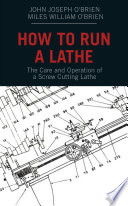 How to Run a Lathe  The Care and Operation of a Screw Cutting Lathe