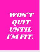 Won T Quit Until I M Fit