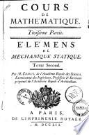 Cours de mathematique  Troisi  me partie  Elemens de mechanique statique  Par M  Camus de l Acad  mie Royale des Sciences  examinateur des ing  nieurs     Tome premier  second