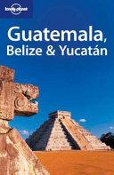 Guatemala, Belize and Yucatan