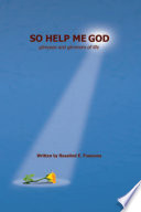 So Help Me God Glimpses And Glimmers Of Life
