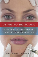 Dying to Be Young: A Cosmetic Nightmare, a Spiritual Awakening Book Cover