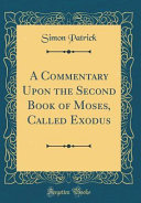 A Commentary Upon the Second Book of Moses  Called Exodus  Classic Reprint