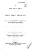 A Dictionary of the Anglo Saxon Language  Containing the Accentuation  the Grammatical Inflections  the Irregular Words Referred to Their Themes  the Parallel Terms from the Other Gothic Languages  the Meaning of the Anglo Saxon in English and Latin  and Copious English and Latin Indexes  Serving as a Dictionary of English and Anglo Saxon  as Well as of Latin and Anglo Saxon
