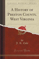 A History of Preston County  West Virginia  Classic Reprint