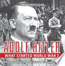 Adolf Hitler What Started World War 2 Biography 6th Grade Children S Biography Books