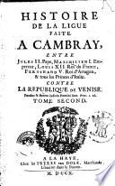 Histoire de la ligue faite a Cambray, entre Jules 2. pape, Maximilien 1. empereur, Louis 12., roi de France, Ferdinand 5. roi d'Arragon, & tous les princes d'Italie, contre la republique de Venise. Tome premier (-second)
