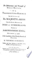 The Deliverance and Triumph of Great Britain. In a Thanksgiving-sermon for the Success of His Majesty's Arms Under His Royal Highness the Duke of Cumberland. Preached at Haberdashers-Hall, October 1, 1746. ... By Thomas Gibbons. ...