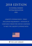 Liquidity Coverage Ratio Public Disclosure Requirements Extension Of Compliance Period For Certain Companies To Meet The Liquidity Coverage Ratio Us Federal Reserve System Regulation Frs 2018 Edition